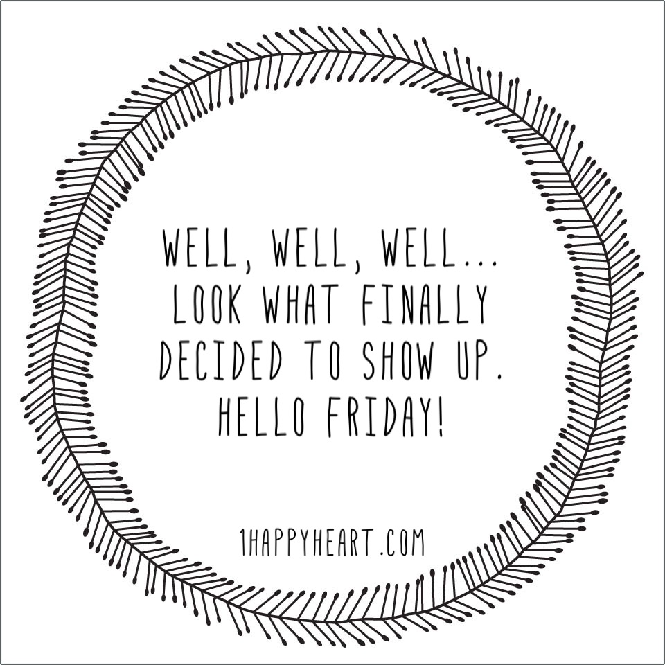 TGIF Well, well, well...look what finally decided to show up. Hello Friday!