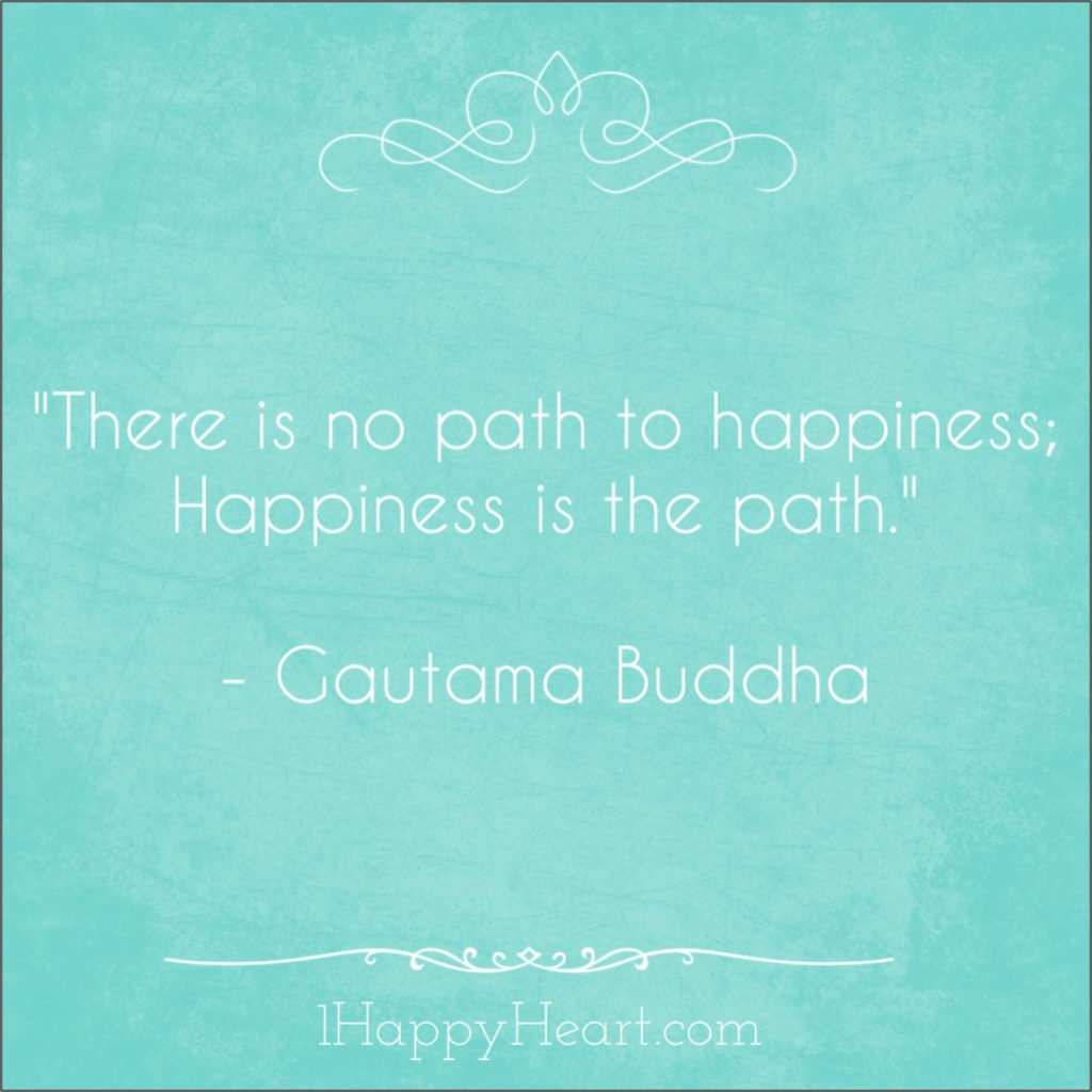 There is no path to happiness; Happiness is the path.